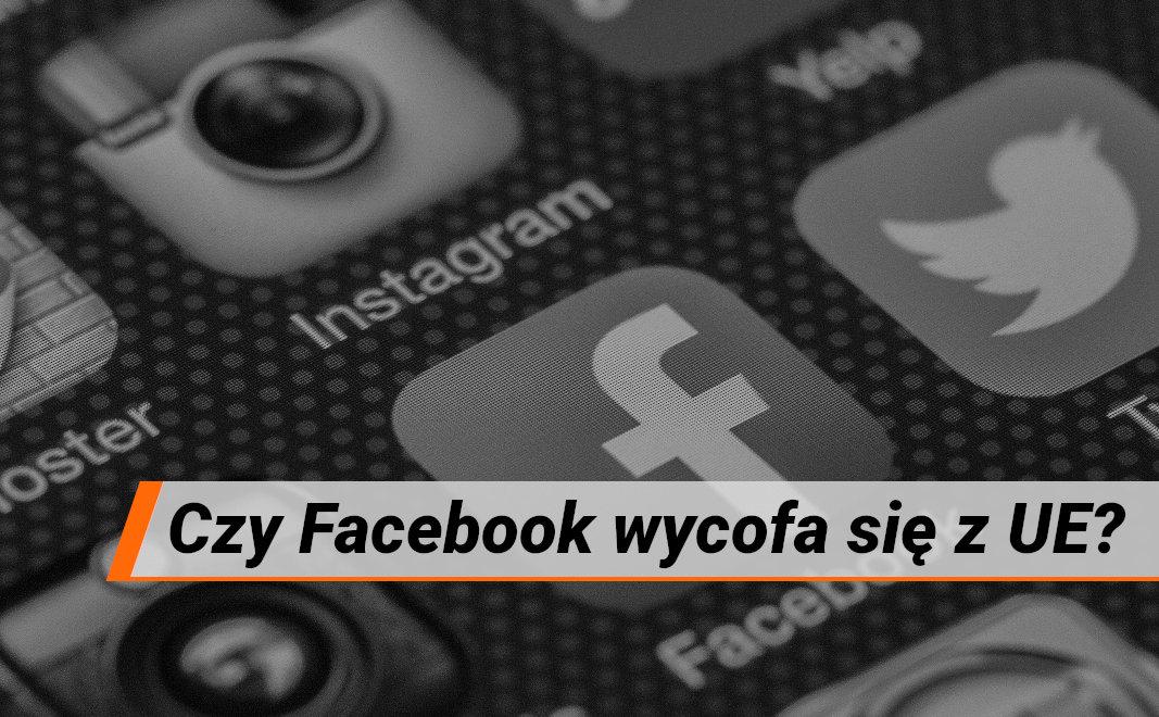 Czy Facebook wycofa się z UE? Czy prawo wreszcie zadziała?